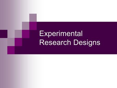 Experimental Research Designs. Experimental Design Advantages  Best establishes cause-and-effect relationships Disadvantages  Artificiality of experiments.