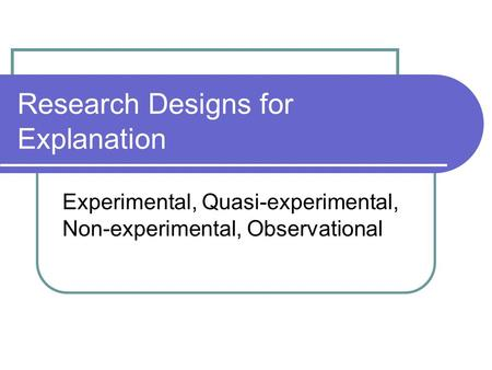 Research Designs for Explanation Experimental, Quasi-experimental, Non-experimental, Observational.