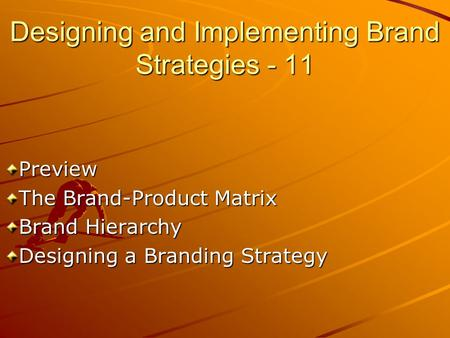 Designing and Implementing Brand Strategies - 11 Preview The Brand-Product Matrix Brand Hierarchy Designing a Branding Strategy.