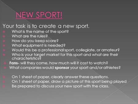 Your task is to create a new sport.  What is the name of the sport?  What are the rules?  How do you keep score?  What equipment is needed?  Would.