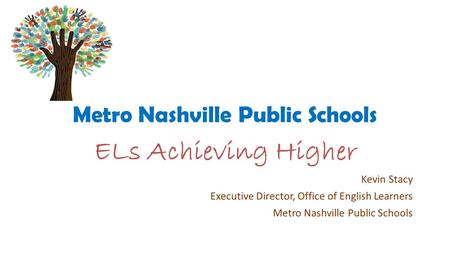Metro Nashville Public Schools ELs Achieving Higher Kevin Stacy Executive Director, Office of English Learners Metro Nashville Public Schools.