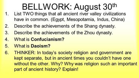 BELLWORK: August 30 th 1.List TWO things that all ancient river valley civilizations have in common. (Egypt, Mesopotamia, Indus, China) 2.Describe the.