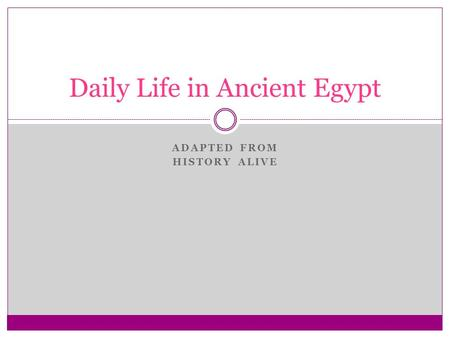 ADAPTED FROM HISTORY ALIVE Daily Life in Ancient Egypt.