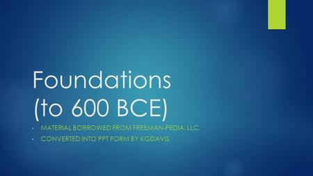 Foundations (to 600 BCE) MATERIAL BORROWED FROM FREEMAN-PEDIA, LLC. CONVERTED INTO PPT FORM BY KGDAVIS.