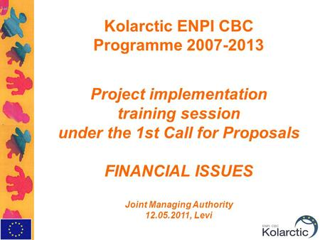 Kolarctic ENPI CBC Programme Project implementation training session under the 1st Call for Proposals FINANCIAL ISSUES Joint Managing Authority.