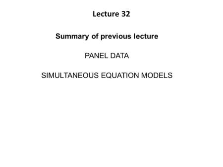 Lecture 32 Summary of previous lecture PANEL DATA SIMULTANEOUS EQUATION MODELS.