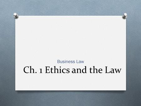 Ch. 1 Ethics and the Law Business Law. CH. 1.1 DEFINING ETHICS O HOW ETHICAL DECISIONS ARE MADE O How do you define what is right and what is wrong? O.