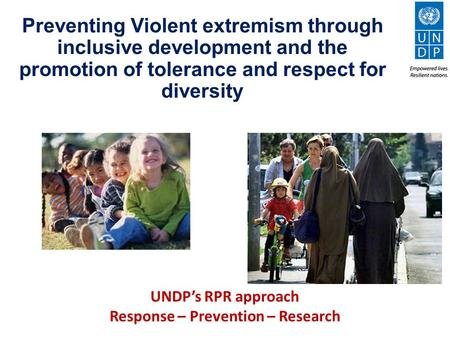Preventing Violent extremism through inclusive development and the promotion of tolerance and respect for diversity UNDP's RPR approach Response – Prevention.