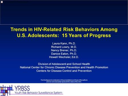 Trends in HIV-Related Risk Behaviors Among U.S. Adolescents: 15 Years of Progress Laura Kann, Ph.D. Richard Lowry, M.D. Nancy Brener, Ph.D. Danice Eaton,