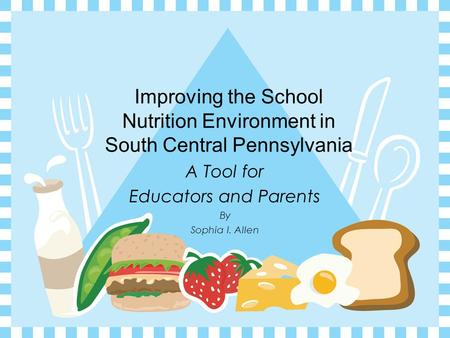 Improving the School Nutrition Environment in South Central Pennsylvania By Sophia I. Allen A Tool for Educators and Parents.