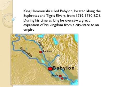 King Hammurabi ruled Babylon, located along the Euphrates and Tigris Rivers, from BCE. During his time as king he oversaw a great expansion of.