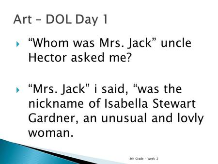 " ""Whom was Mrs. Jack"" uncle Hector asked me?  ""Mrs. Jack"" i said, ""was the nickname of Isabella Stewart Gardner, an unusual and lovly woman. 8th Grade."