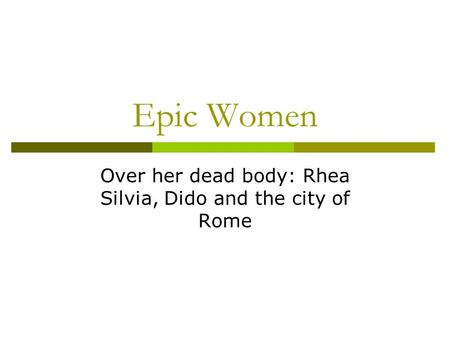 Epic Women Over her dead body: Rhea Silvia, Dido and the city of Rome.