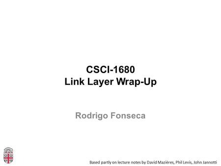 CSCI-1680 Link Layer Wrap-Up Based partly on lecture notes by David Mazières, Phil Levis, John Jannotti Rodrigo Fonseca.