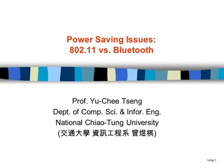 Tseng:1 Power Saving Issues: vs. Bluetooth Prof. Yu-Chee Tseng Dept. of Comp. Sci. & Infor. Eng. National Chiao-Tung University ( 交通大學 資訊工程系 曾煜棋.