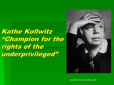 "Kathe Kollwitz ""Champion for the rights of the underprivileged"" PowerPoint © Catherine Means, 2010."