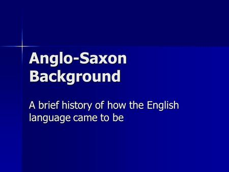 Anglo-Saxon Background A brief history of how the English language came to be.