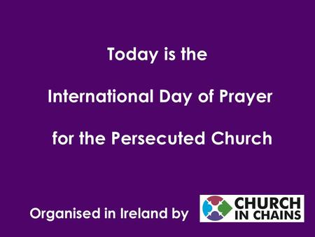 Organised in Ireland by Today is the International Day of Prayer for the Persecuted Church.