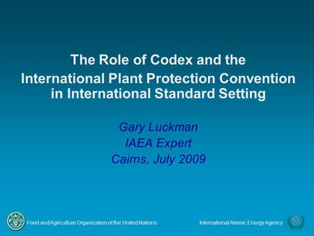 Food and Agriculture Organization of the United NationsInternational Atomic Energy Agency The Role of Codex and the International Plant Protection Convention.