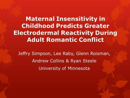 Maternal Insensitivity in Childhood Predicts Greater Electrodermal Reactivity During Adult Romantic Conflict Jeffry Simpson, Lee Raby, Glenn Roisman, Andrew.