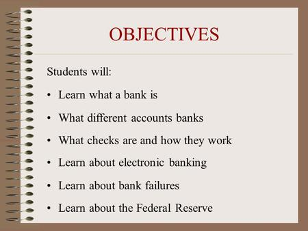 OBJECTIVES Students will: Learn what a bank is What different accounts banks What checks are and how they work Learn about electronic banking Learn about.