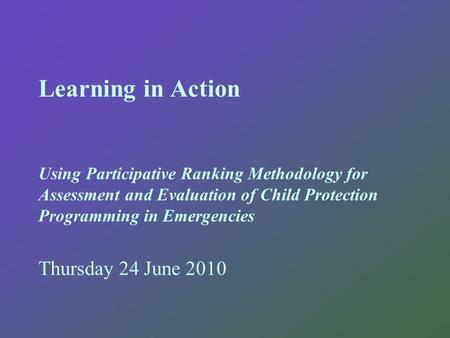 Learning in Action Using Participative Ranking Methodology for Assessment and Evaluation of Child Protection Programming in Emergencies Thursday 24 June.
