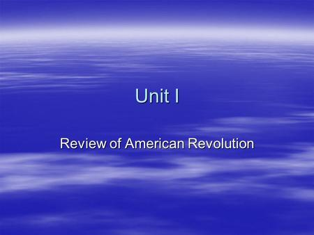 Unit I Review of American Revolution. Unit Objectives  SWBAT analyze origins of US political system.  SWBAT demonstrate an understanding of the relationship.