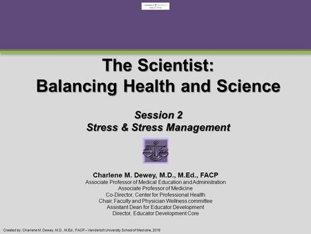Created by: Charlene M. Dewey, M.D., M.Ed., FACP – Vanderbilt University School of Medicine, 2016 The Scientist: Balancing Health and Science Session 2.