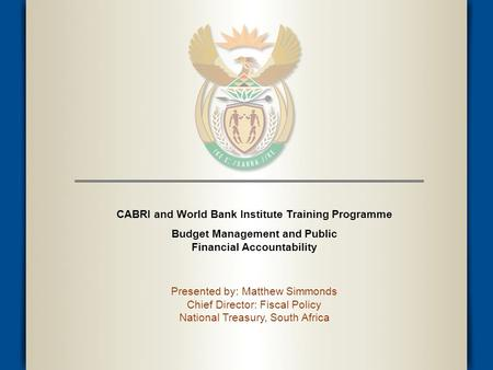 CABRI and World Bank Institute Training Programme Budget Management and Public Financial Accountability Presented by: Matthew Simmonds Chief Director: