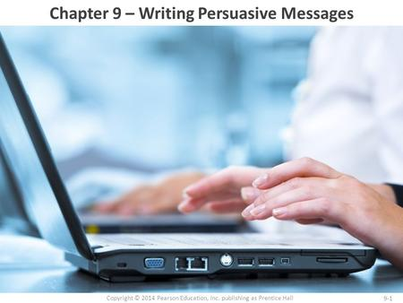 9-1 Copyright © 2014 Pearson Education, Inc. publishing as Prentice Hall Chapter 9 – Writing Persuasive Messages.