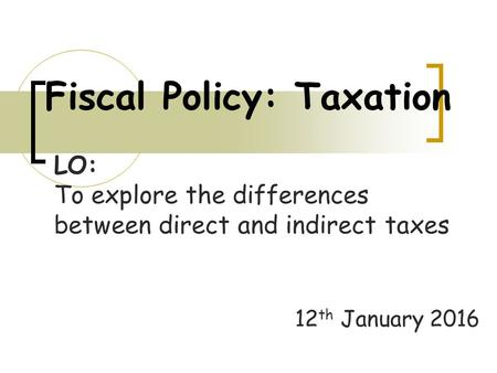 Fiscal Policy: Taxation 12 th January 2016 LO: To explore the differences between direct and indirect taxes.