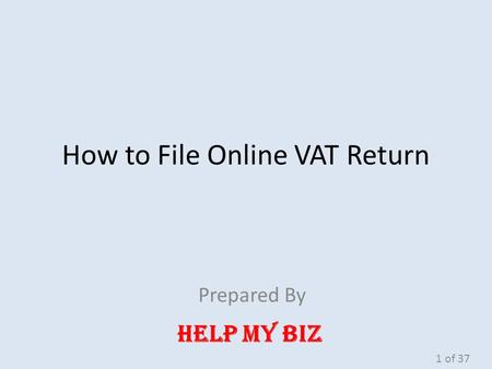 How to File Online VAT Return Prepared By HELP MY BIZ 1 of 37.