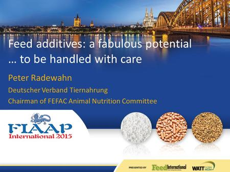 Feed additives: a fabulous potential … to be handled with care Peter Radewahn Deutscher Verband Tiernahrung Chairman of FEFAC Animal Nutrition Committee.