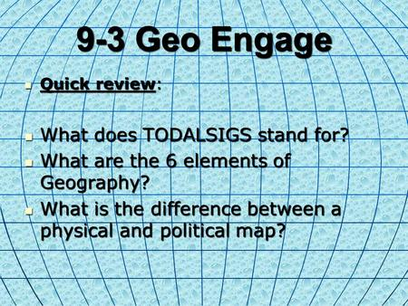 9-3 Geo Engage Quick review: Quick review: What does TODALSIGS stand for? What does TODALSIGS stand for? What are the 6 elements of Geography? What are.