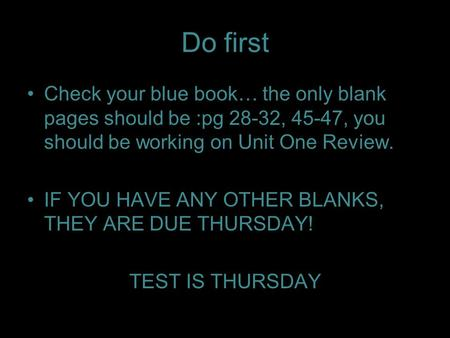Do first Check your blue book… the only blank pages should be :pg 28-32, 45-47, you should be working on Unit One Review. IF YOU HAVE ANY <strong>OTHER</strong> BLANKS,