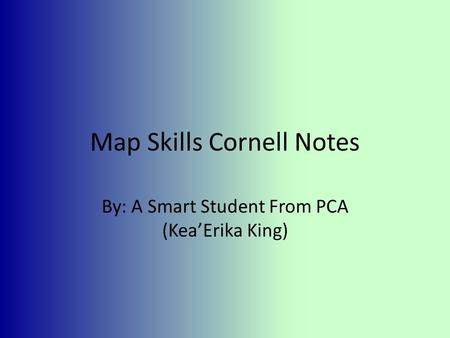 Map Skills Cornell Notes By: A Smart Student From PCA (Kea'Erika King)