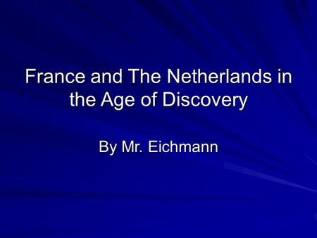 France and The Netherlands in the Age of Discovery By Mr. Eichmann.