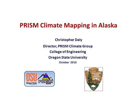 PRISM Climate Mapping in Alaska Christopher Daly Director, PRISM Climate Group College of Engineering Oregon State University October 2016.