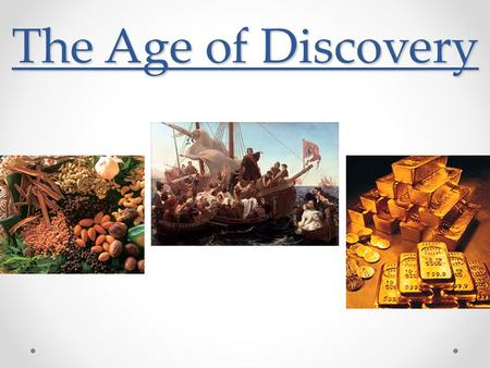 The Age of Discovery. European Exploration (God, Glory, and Gold) Demand for gold, spices, and natural resources in Europe Support for the diffusion of.