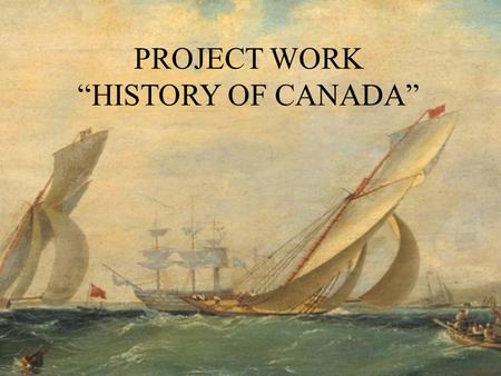 "PROJECT WORK ""HISTORY OF CANADA"". The Goal of Research The Goal of the Research is to learn out more about Canada, its history and people, who discovered,"