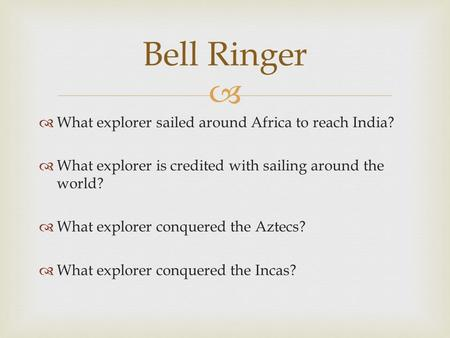   What explorer sailed around Africa to reach India?  What explorer is credited with sailing around the world?  What explorer conquered the Aztecs?