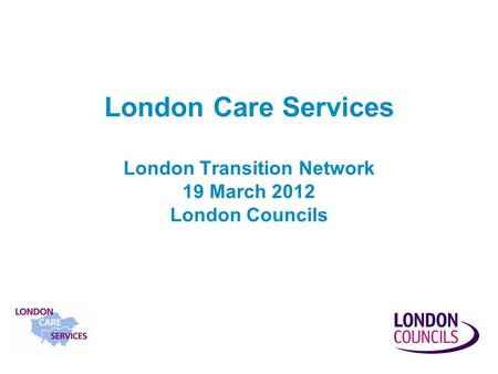 London Care Services London Transition Network 19 March 2012 London Councils.