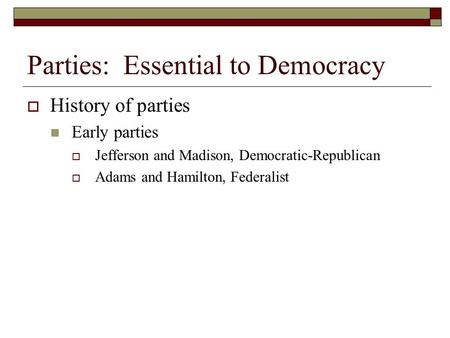 Parties: Essential to Democracy  History of parties Early parties  Jefferson and Madison, Democratic-Republican  Adams and Hamilton, Federalist.