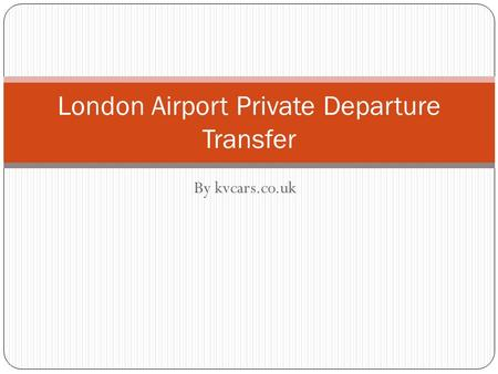 By kvcars.co.uk London Airport Private Departure Transfer.