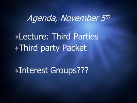 Agenda, November 5 th ⌖ Lecture: Third Parties ⌖ Third party Packet ⌖ Interest Groups???