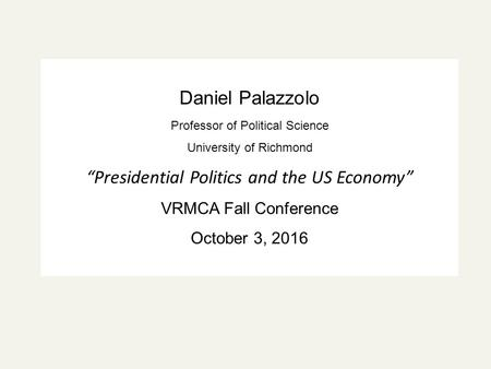 "Daniel Palazzolo Professor of Political Science University of Richmond ""Presidential Politics and the US Economy"" VRMCA Fall Conference October 3, 2016."