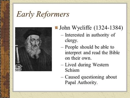 Early Reformers John Wycliffe ( ) –Interested in authority of clergy. –People should be able to interpret and read the Bible on their own. –Lived.
