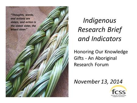 "Indigenous Research Brief and Indicators Honoring Our Knowledge Gifts - An Aboriginal Research Forum November 13, 2014 ""Thoughts, words, and actions are."
