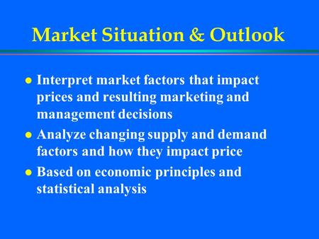 Market Situation & Outlook l Interpret market factors that impact prices and resulting marketing and management decisions l Analyze changing supply and.