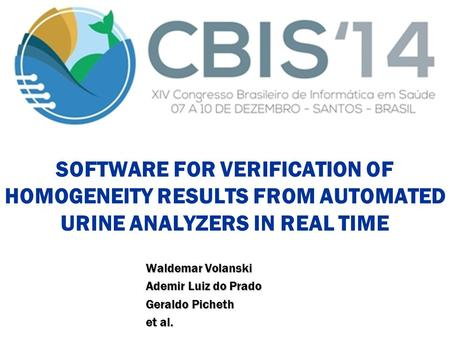 1 SOFTWARE FOR VERIFICATION OF HOMOGENEITY RESULTS FROM AUTOMATED URINE ANALYZERS IN REAL TIME Waldemar Volanski Ademir Luiz do Prado Geraldo Picheth et.